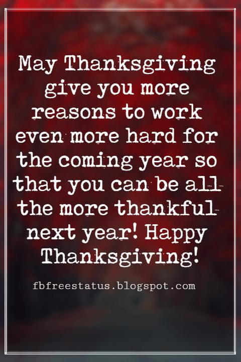 Messages For Thanksgiving, May Thanksgiving give you more reasons to work even more hard for the coming year so that you can be all the more thankful next year! Happy Thanksgiving!