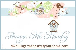 Amaze Me Monday @ Dwelling- The Heart of Your Home
