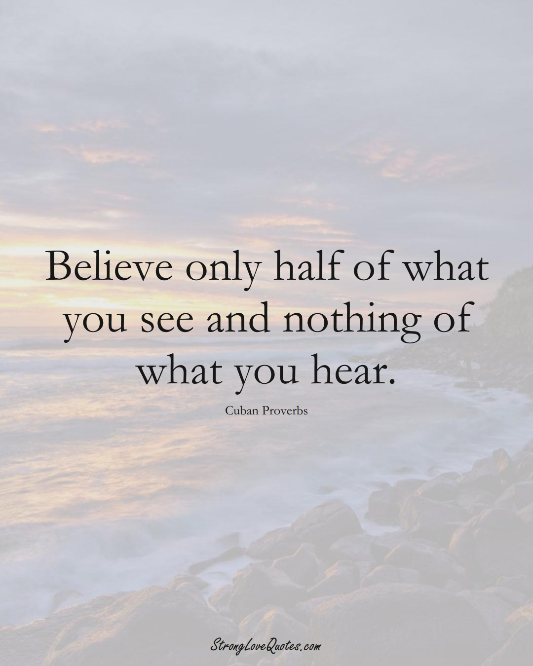 Believe only half of what you see and nothing of what you hear. (Cuban Sayings);  #CaribbeanSayings