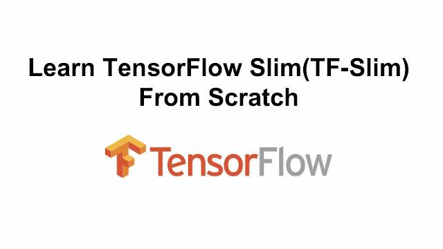 Learn TensorFlow Slim(TF-Slim) From Scratch