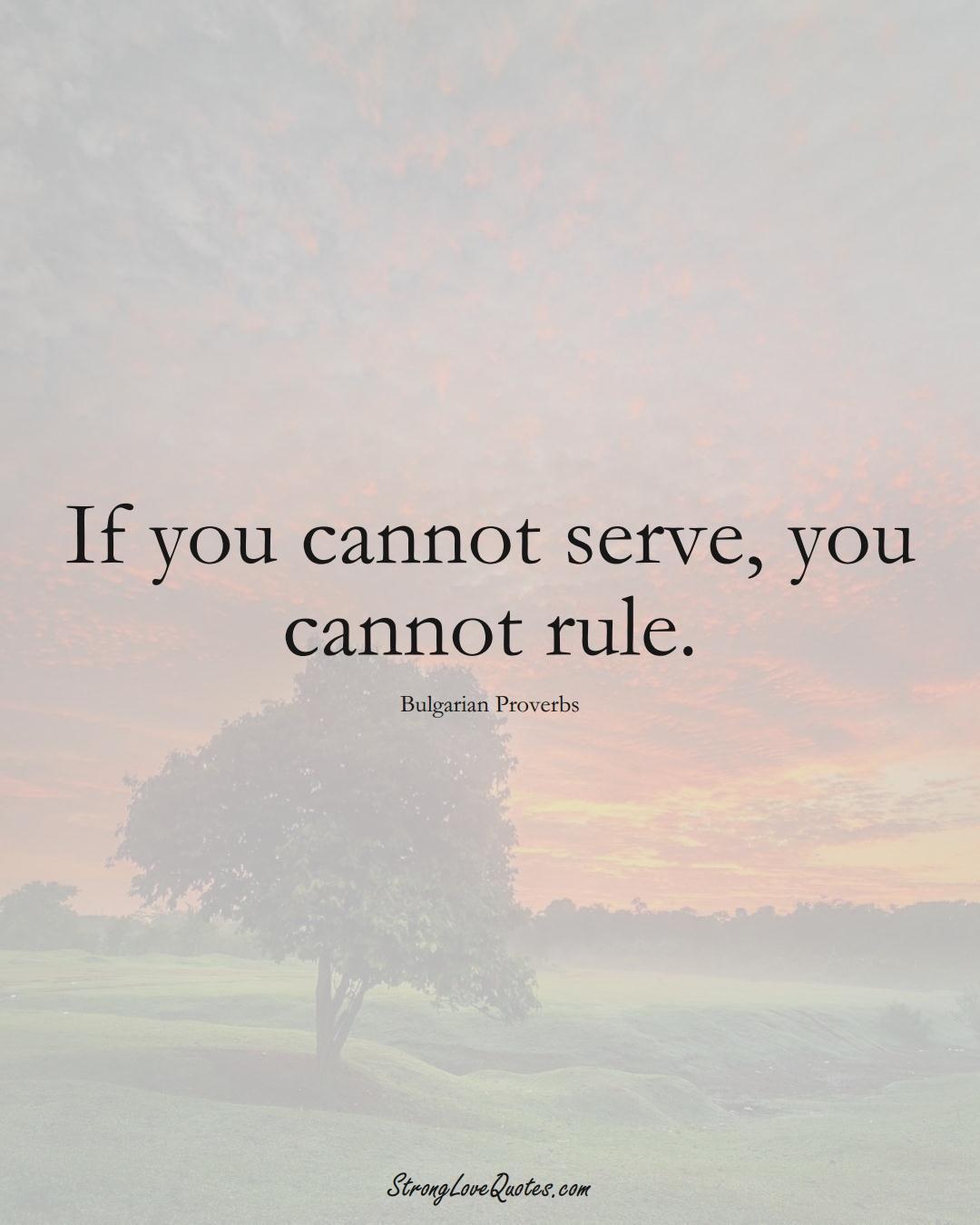 If you cannot serve, you cannot rule. (Bulgarian Sayings);  #EuropeanSayings