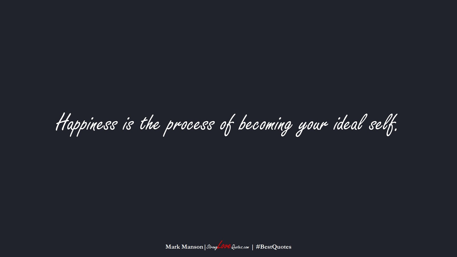 Happiness is the process of becoming your ideal self. (Mark Manson);  #BestQuotes