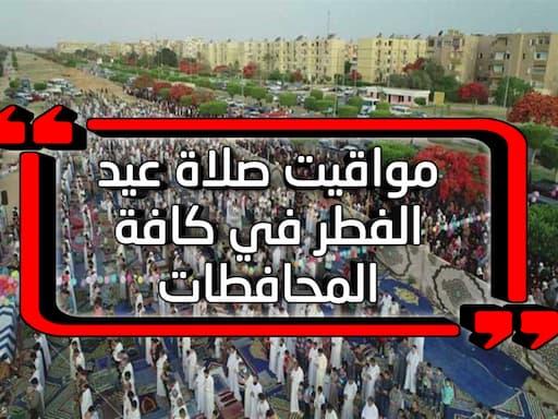 حصرياً ننشر مواقيت صلاة عيد الفطر في كافة المحافطات
