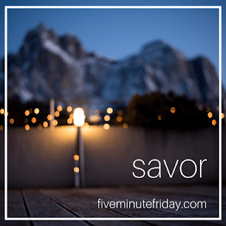 Five Minute Friday Savor