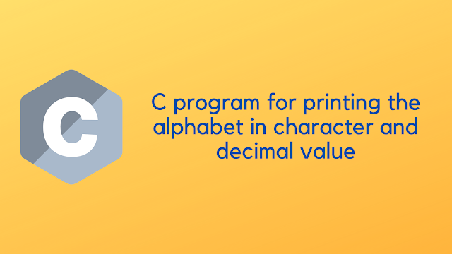 C program to print the Character and Decimal value of alphabet
