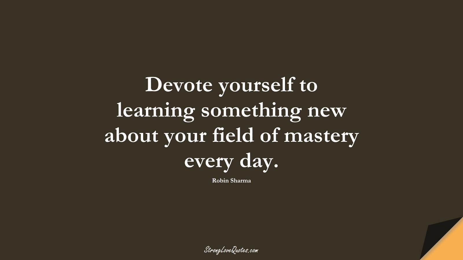 Devote yourself to learning something new about your field of mastery every day. (Robin Sharma);  #LearningQuotes