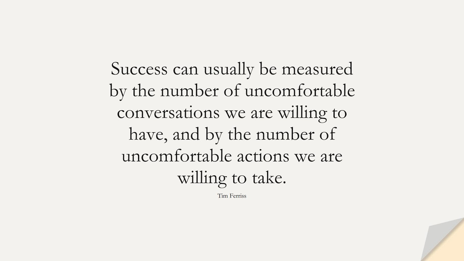 Success can usually be measured by the number of uncomfortable conversations we are willing to have, and by the number of uncomfortable actions we are willing to take. (Tim Ferriss);  #TimFerrissQuotes