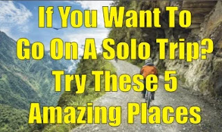 If You Want To Go On A Solo Trip? Try These 5 Amazing Places