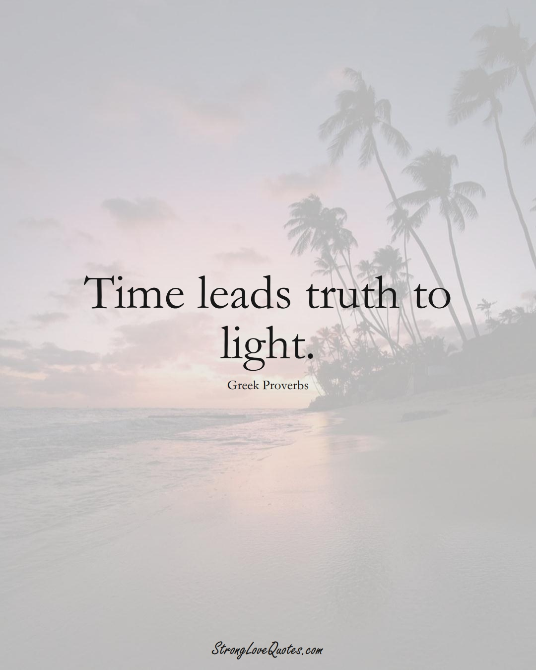 Time leads truth to light. (Greek Sayings);  #EuropeanSayings