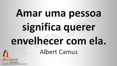 Amar uma pessoa significa querer envelhecer com ela. Albert Camus