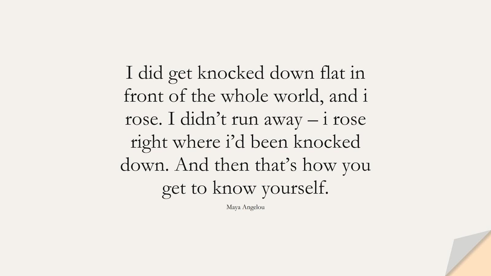 I did get knocked down flat in front of the whole world, and i rose. I didn't run away – i rose right where i'd been knocked down. And then that's how you get to know yourself. (Maya Angelou);  #MayaAngelouQuotes