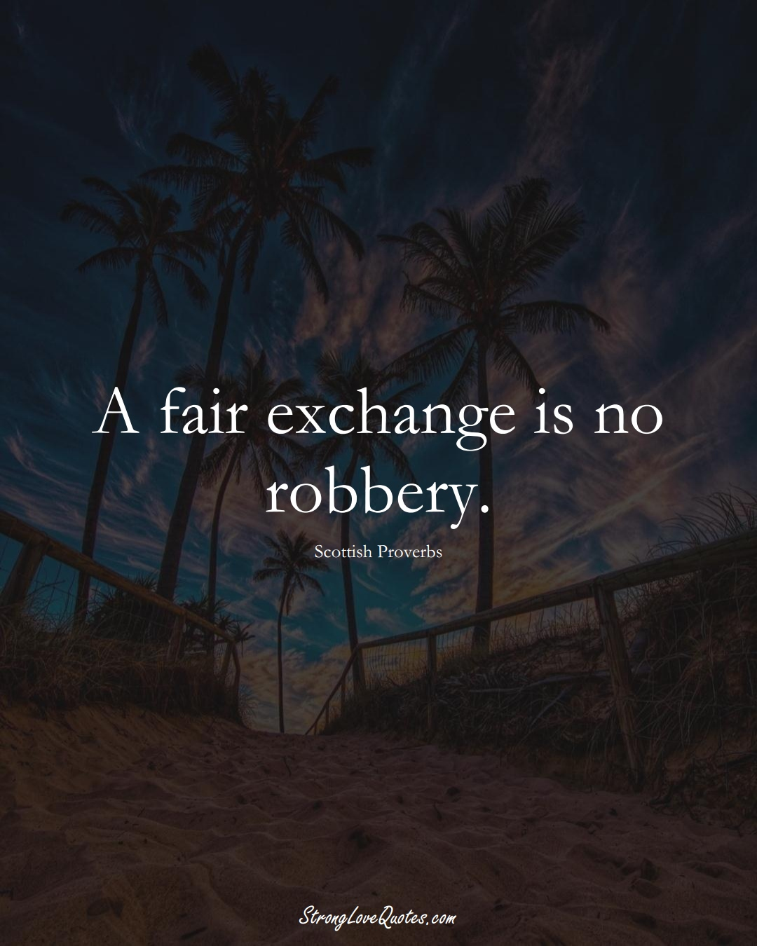 A fair exchange is no robbery. (Scottish Sayings);  #EuropeanSayings