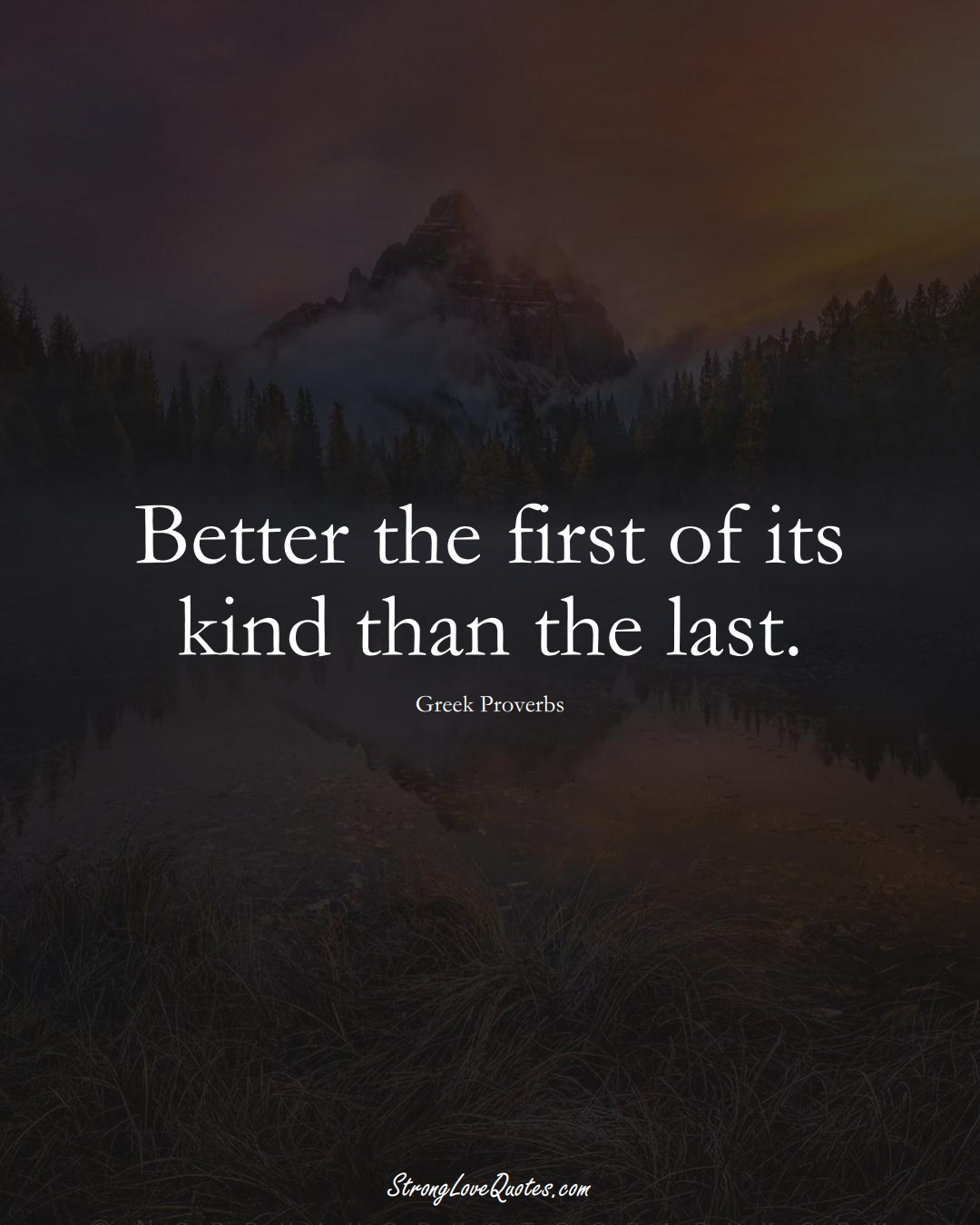 Better the first of its kind than the last. (Greek Sayings);  #EuropeanSayings