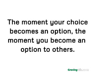 The moment your choice becomes an option, the moment you become an option to others.
