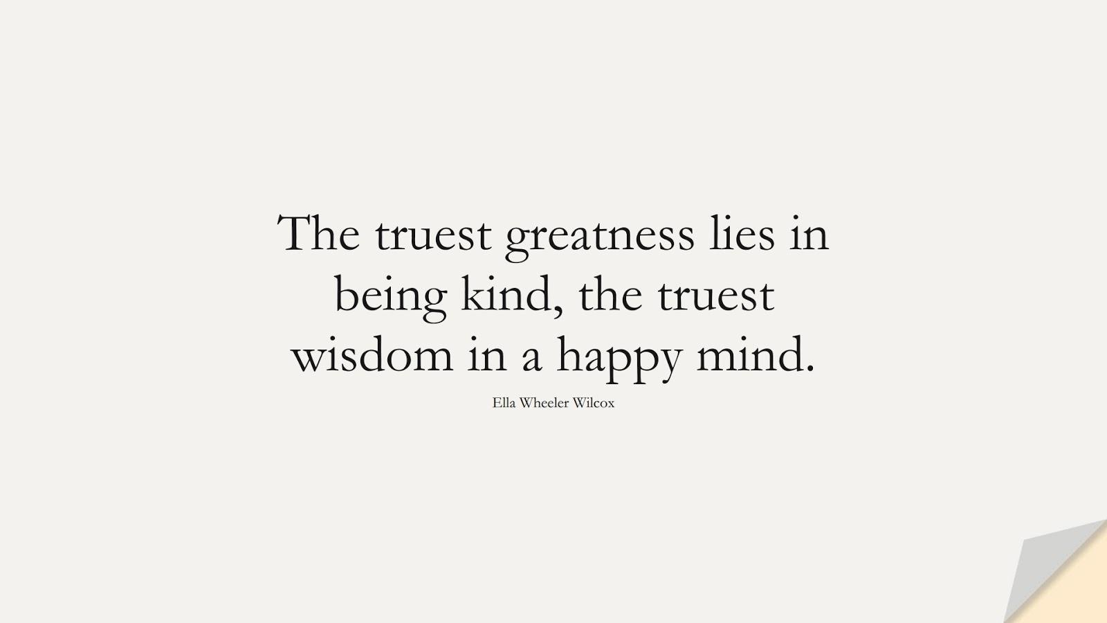 The truest greatness lies in being kind, the truest wisdom in a happy mind. (Ella Wheeler Wilcox);  #WordsofWisdom