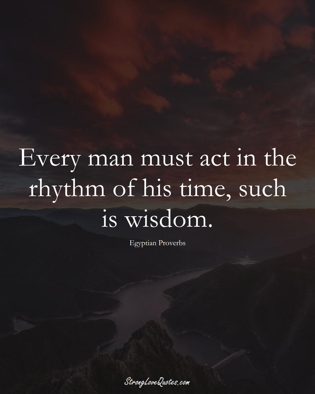 Every man must act in the rhythm of his time, such is wisdom. (Egyptian Sayings);  #MiddleEasternSayings
