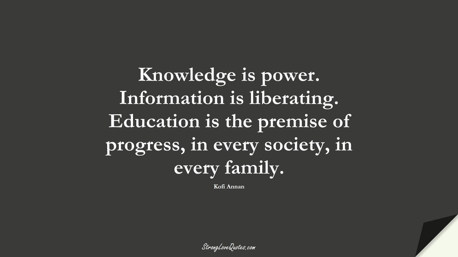 Knowledge is power. Information is liberating. Education is the premise of progress, in every society, in every family. (Kofi Annan);  #KnowledgeQuotes