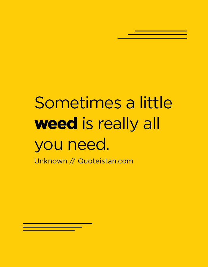 Sometimes a little weed is really all you need.