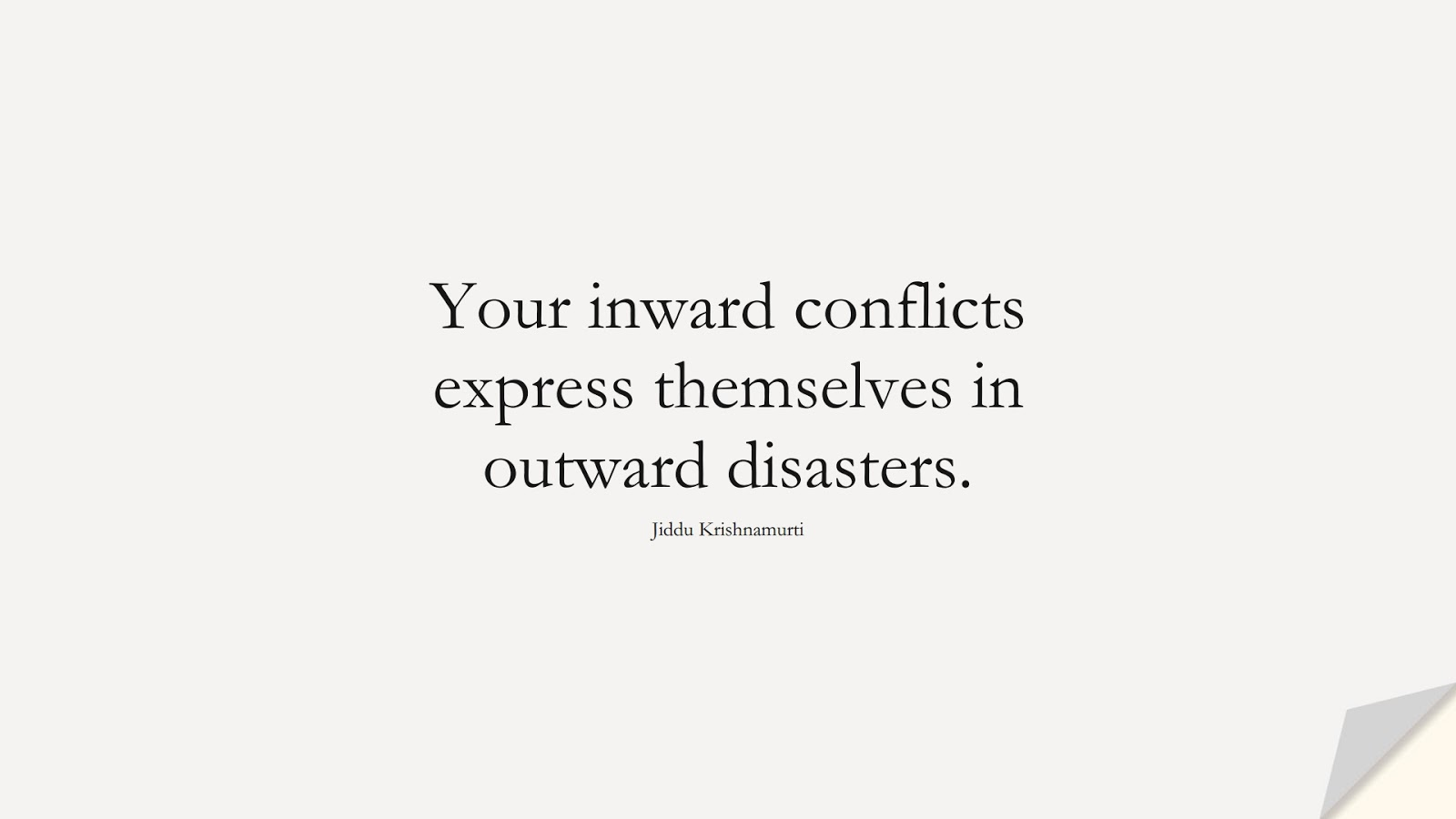 Your inward conflicts express themselves in outward disasters. (Jiddu Krishnamurti);  #DepressionQuotes
