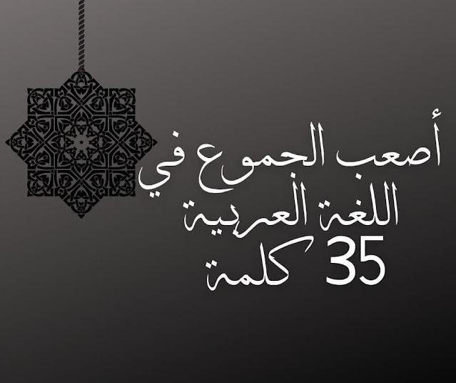أصعب الجموع في اللغة العربية 35 كلمة
