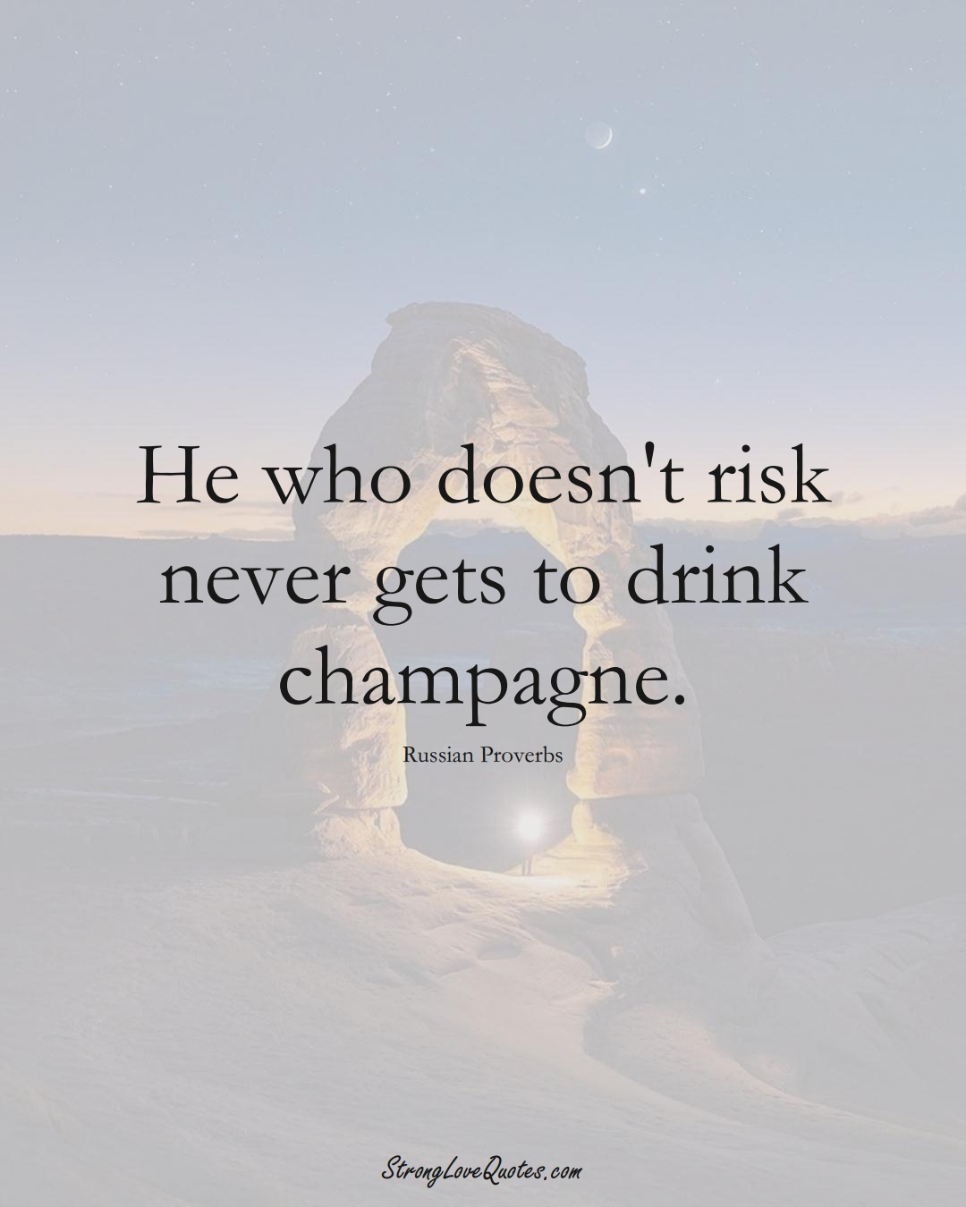 He who doesn't risk never gets to drink champagne. (Russian Sayings);  #AsianSayings