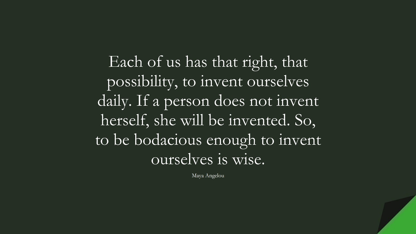 Each of us has that right, that possibility, to invent ourselves daily. If a person does not invent herself, she will be invented. So, to be bodacious enough to invent ourselves is wise. (Maya Angelou);  #MayaAngelouQuotes