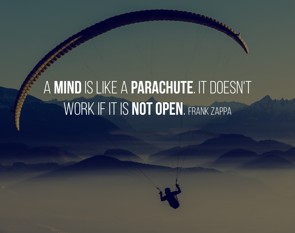 A mind is like a parachute. It doesn't work if it is not open. Frank Zappa