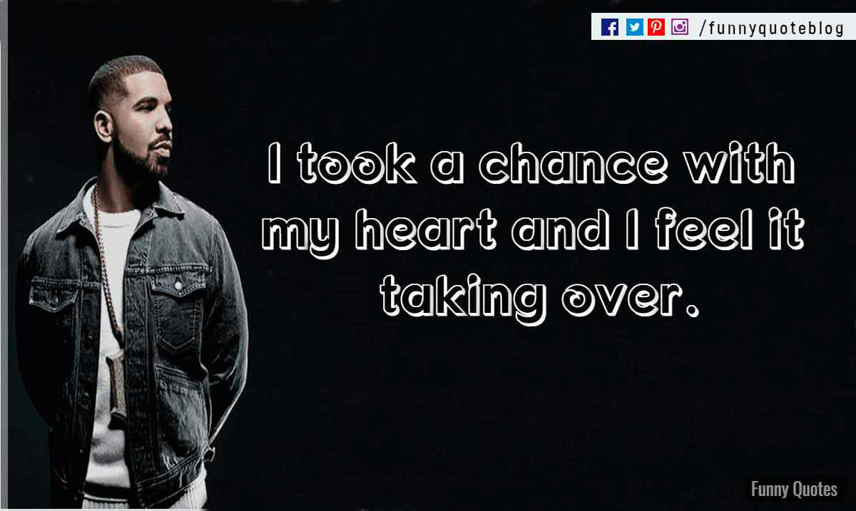 I took a chance with my heart and I feel it taking over. ― Drake Love Quote