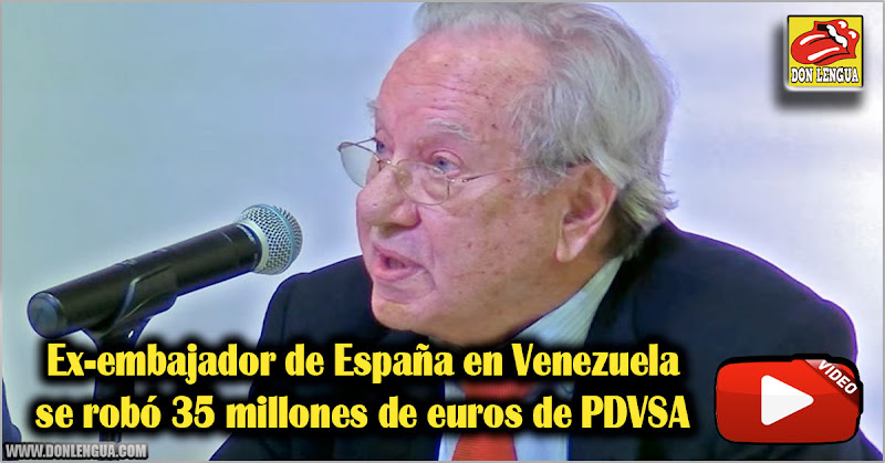 Ex-embajador de España en Venezuela se robó 35 millones de euros de PDVSA