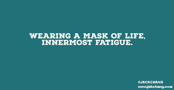 Wearing a mask of life, innermost fatigue.