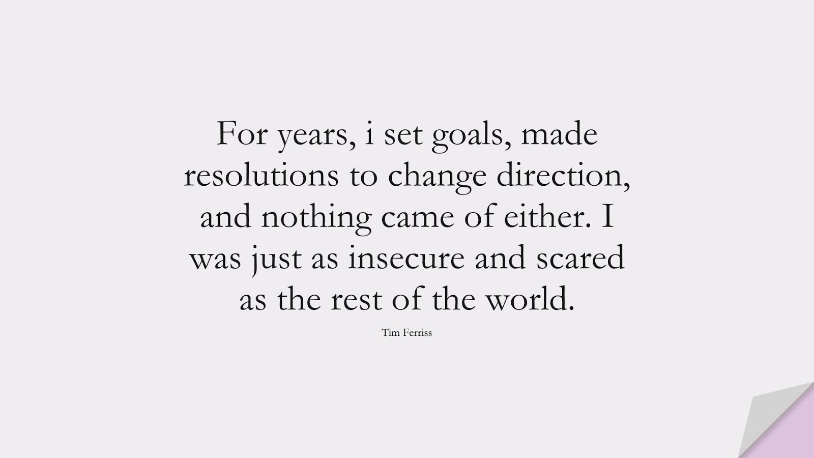 For years, i set goals, made resolutions to change direction, and nothing came of either. I was just as insecure and scared as the rest of the world. (Tim Ferriss);  #TimFerrissQuotes