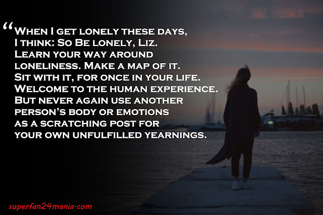 """""""When I get lonely these days, I think: So Be lonely, Liz. Learn your way around loneliness. Make a map of it. Sit with it, for once in your life. Welcome to the human experience. But never again use another person's body or emotions as a scratching post for your own unfulfilled yearnings."""""""