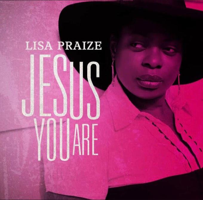 [MUSIC] Lisa Praize – Jesus You Are