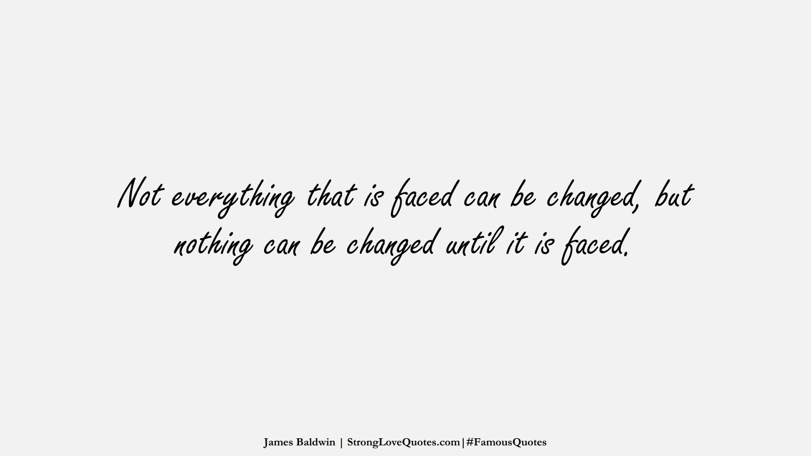 Not everything that is faced can be changed, but nothing can be changed until it is faced. (James Baldwin);  #FamousQuotes