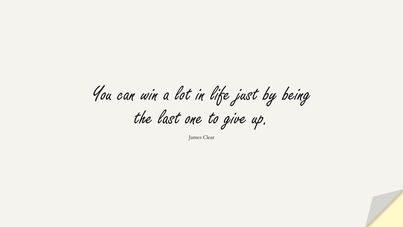 You can win a lot in life just by being the last one to give up. (James Clear);  #BestQuotes