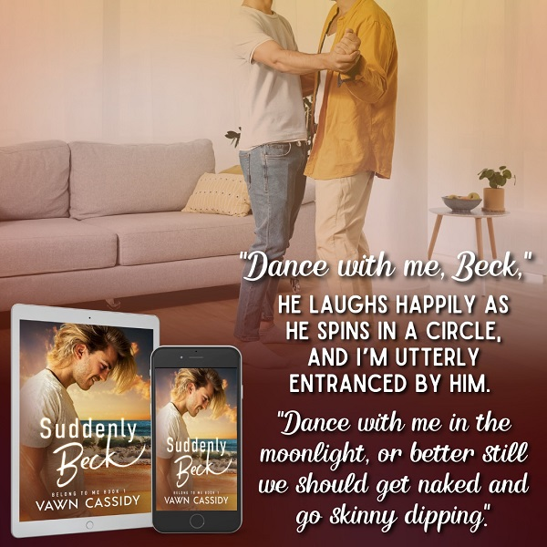 """""""Dance with me, Beck."""" He laughs happily as he spins in a circle, and I am utterly entranced by him. """"Dance with me in the moonlight, or better still, we should get naked and go skinny dipping."""""""