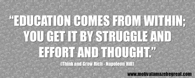 "56 Best Think And Grow Rich Quotes by Napoleon Hill: ""Education comes from within; you get it by struggle and effort and thought."" - Napoleon Hill"