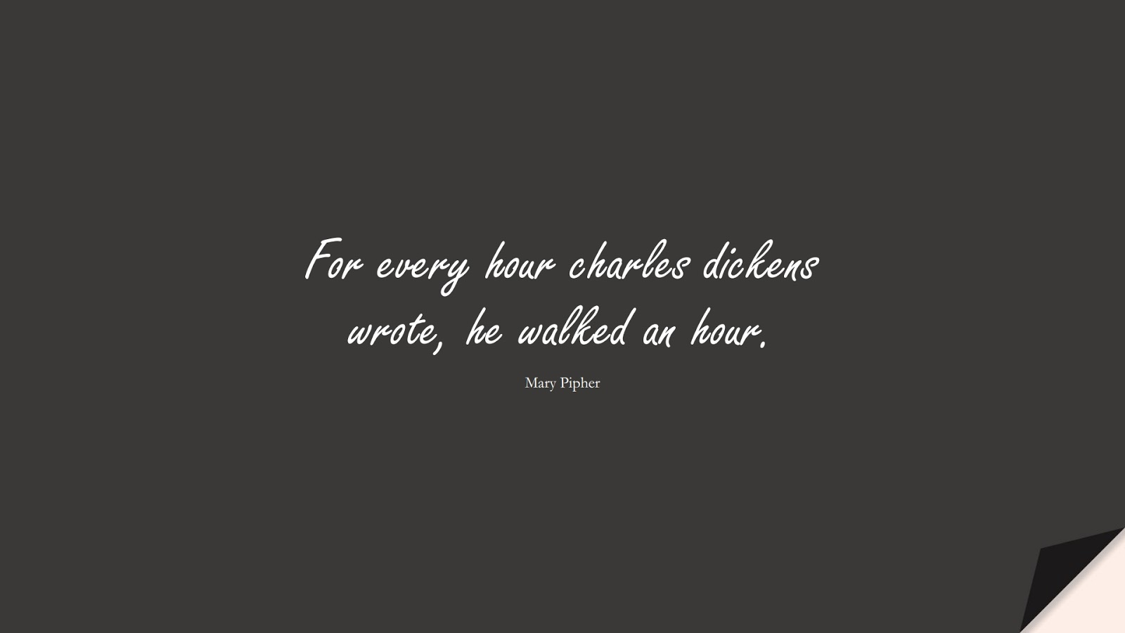 For every hour charles dickens wrote, he walked an hour. (Mary Pipher);  #HealthQuotes