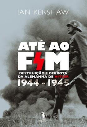 Até Ao Fim: Destruição e Derrota da Alemanha de Hitler - Ian Kershaw