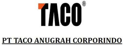 Lowongan Kerja PT. Taco Anugrah Corpindo Agustus 2017 (Banyak Posisi)