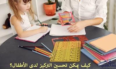 تحسين التركيز لدى الأطفال، تعليم الأطفال كيفية التركيز، التربية الصحيحة، الأدوات الحديثة تقلل من القدرة على التركيز
