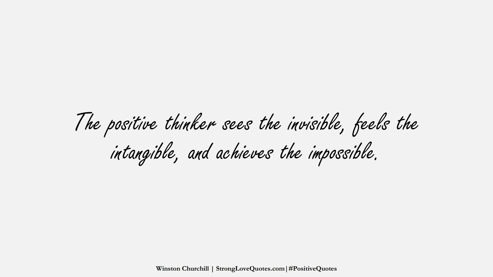 The positive thinker sees the invisible, feels the intangible, and achieves the impossible. (Winston Churchill);  #PositiveQuotes