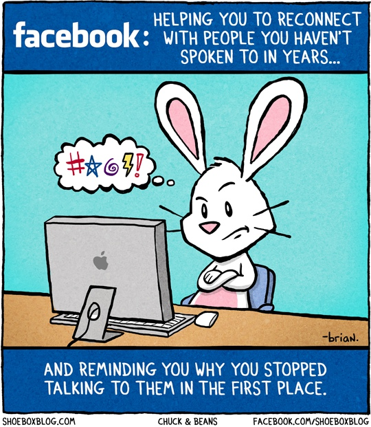 facebook: Helping you to reconnect with people you haven't spoken to in years... and reminding you why you stopped talking to them in the first place.