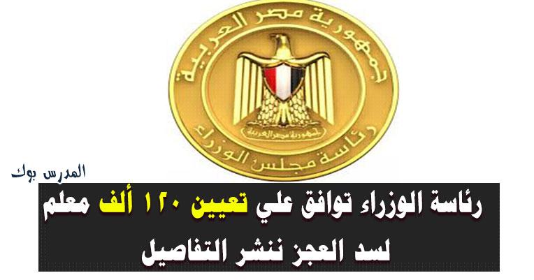 رئاسة الوزراء توافق علي تعيين 120 ألف معلم لسد العجز ننشر التفاصيل