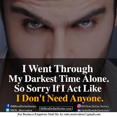 I WENT THROUGH MY DARKEST TIME ALONE. SO SORRY IF I ACT LIKE I DON'T NEED ANYONE.