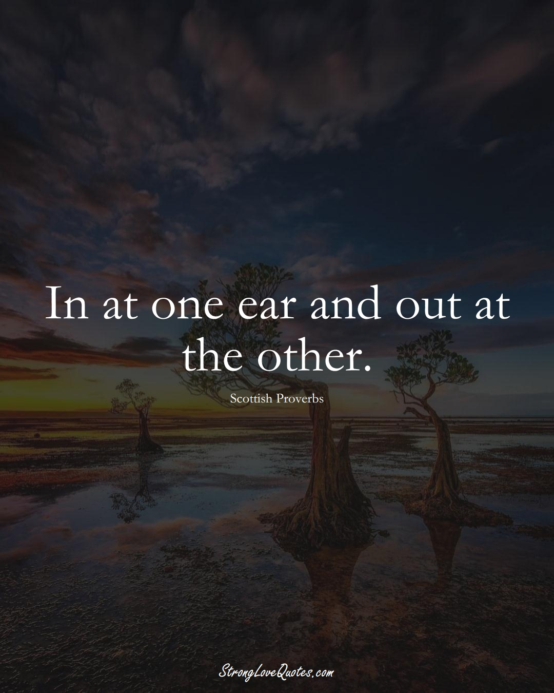 In at one ear and out at the other. (Scottish Sayings);  #EuropeanSayings