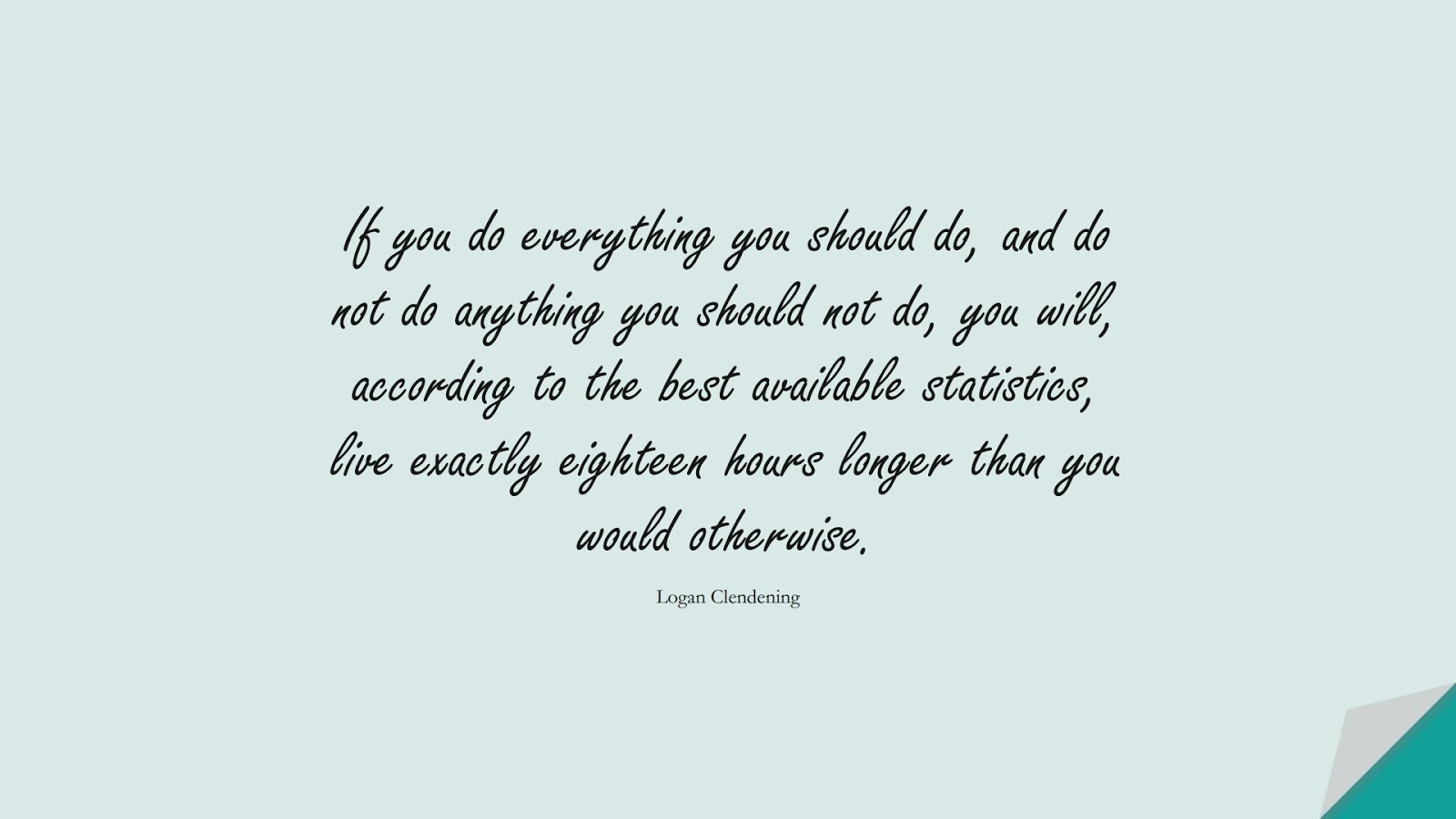 If you do everything you should do, and do not do anything you should not do, you will, according to the best available statistics, live exactly eighteen hours longer than you would otherwise. (Logan Clendening);  #HealthQuotes