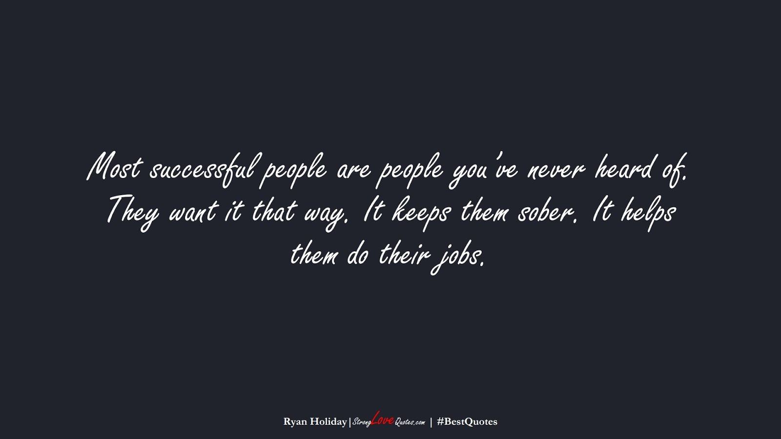 Most successful people are people you've never heard of. They want it that way. It keeps them sober. It helps them do their jobs. (Ryan Holiday);  #BestQuotes