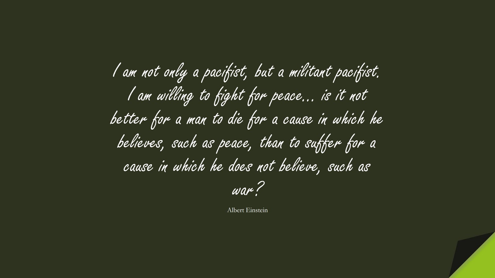 I am not only a pacifist, but a militant pacifist. I am willing to fight for peace… is it not better for a man to die for a cause in which he believes, such as peace, than to suffer for a cause in which he does not believe, such as war? (Albert Einstein);  #AlbertEnsteinQuotes