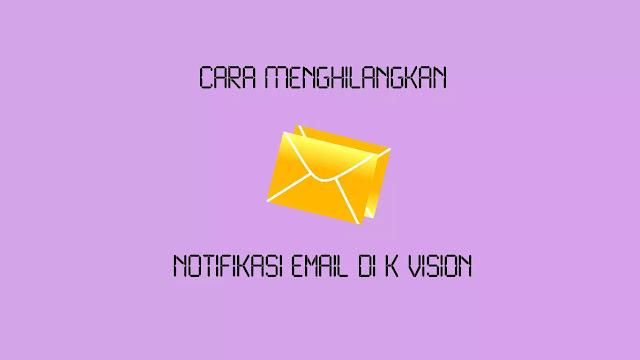 Cara Menghilangkan Notifikasi Email di K Vision